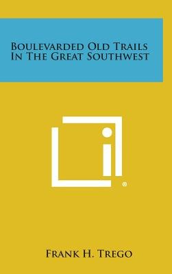 Boulevarded Old Trails in the Great Southwest (Hardcover): Frank H. Trego