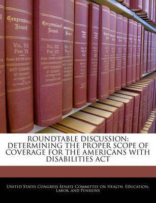 Roundtable Discussion - Determining the Proper Scope of Coverage for the Americans with Disabilities ACT (Paperback): United...