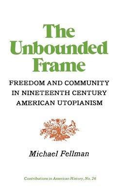 The Unbounded Frame - Freedom and Community in Nineteenth Century American Utopianism (Hardcover): Michael Fellman