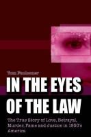 In the Eyes of the Law - The True Story of Love, Betrayal, Murder, Fame and Justice in 1950's America (Hardcover): Tom...