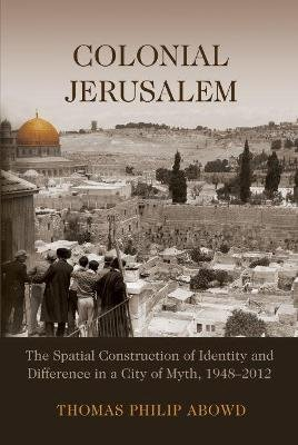Colonial Jerusalem - The Spatial Construction of Identity and Difference in a City of Myth, 1948-2012 (Paperback): Thomas...