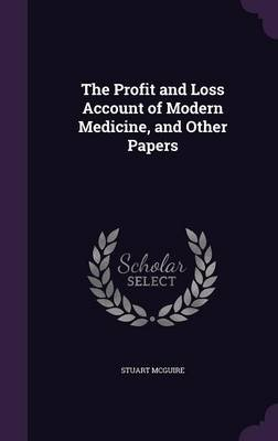 The Profit and Loss Account of Modern Medicine, and Other Papers (Hardcover): Stuart McGuire
