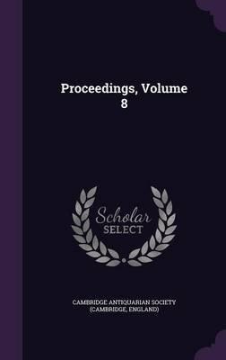 Proceedings, Volume 8 (Hardcover): Cambridge Antiquarian Society (Cambridge