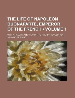 The Life of Napoleon Buonaparte, Emperor of the French (Volume 1); With a Preliminary View of the French Revolution...