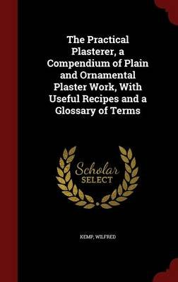 The Practical Plasterer, a Compendium of Plain and Ornamental Plaster Work, with Useful Recipes and a Glossary of Terms...