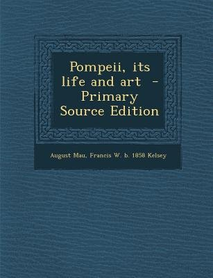 Pompeii, Its Life and Art (Paperback, Primary Source): August Mau, Francis W. B. 1858 Kelsey