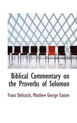 Biblical Commentary on the Proverbs of Solomon (Paperback): Franz Julius Delitzsch, Matthew George Easton