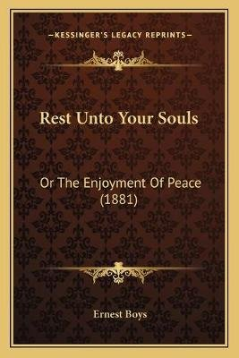 Rest Unto Your Souls - Or the Enjoyment of Peace (1881) (Paperback): Ernest Boys