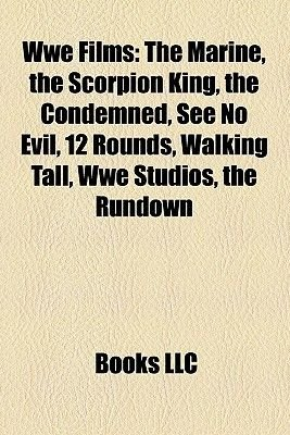 Wwe Films (Study Guide) - The Marine, the Scorpion King, the Condemned, See No Evil, 12 Rounds, Walking Tall, Wwe Studios, the...