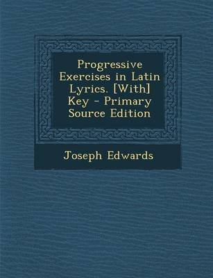 Progressive Exercises in Latin Lyrics. [With] Key (Paperback, Primary Source ed.): Joseph Edwards