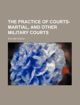 The Practice of Courts-Martial, and Other Military Courts (Paperback): William Hough
