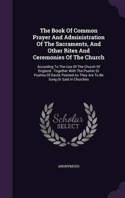 The Book of Common Prayer and Administration of the Sacraments, and Other Rites and Ceremonies of the Church - According to the...