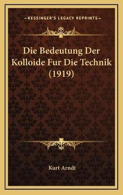 Die Bedeutung Der Kolloide Fur Die Technik (1919) (German, Hardcover): Kurt Arndt