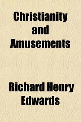 Christianity and Amusements (Paperback): Richard Henry Edwards