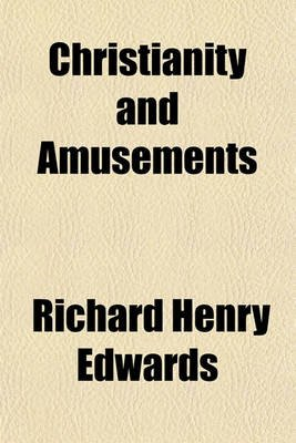 Christianity and Amusements (Paperback): Richard Henry Edwards