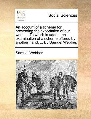 An Account of a Scheme for Preventing the Exportation of Our Wool, ... to Which Is Added, an Examination of a Scheme Offered by...