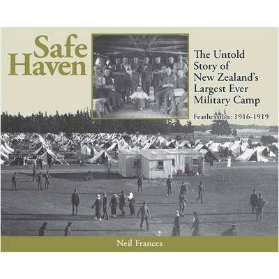 Safe Haven - The Untold Story of New Zealand's Largest Ever Military Camp : Featherston: 1916-1919 (Paperback): Neil...