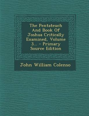 The Pentateuch and Book of Joshua Critically Examined, Volume 3... (Paperback): John William Colenso