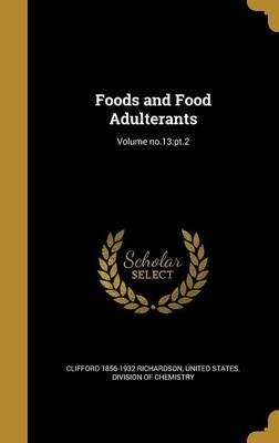 Foods and Food Adulterants; Volume No.13 - PT.2 (Hardcover): Clifford 1856-1932 Richardson