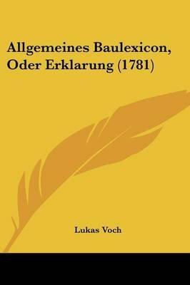 Allgemeines Baulexicon, Oder Erklarung (1781) (English, German, Paperback): Lukas Voch