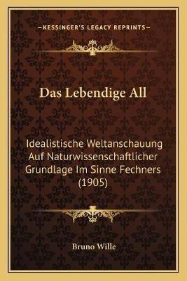 Das Lebendige All - Idealistische Weltanschauung Auf Naturwissenschaftlicher Grundlage Im Sinne Fechners (1905) (German,...