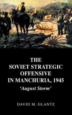 The Soviet Strategic Offensive in Manchuria, 1945 - 'August Storm' (Hardcover): David Glantz