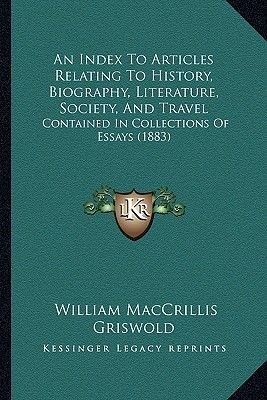 An Index to Articles Relating to History, Biography, Literature, Society, and Travel - Contained in Collections of Essays...