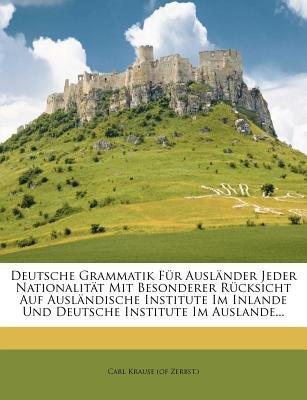 Deutsche Grammatik Fur Ausl Nder Jeder Nationalit T Mit Besonderer R Cksicht Auf Ausl Ndische Institute Im Inlande Und Deutsche...