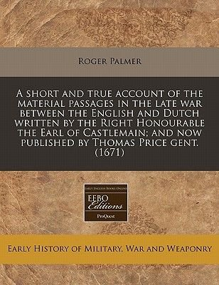 A Short and True Account of the Material Passages in the Late War Between the English and Dutch Written by the Right Honourable...