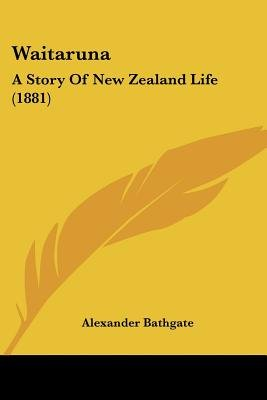 Waitaruna - A Story of New Zealand Life (1881) (Paperback): Alexander Bathgate