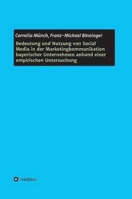 Bedeutung Und Nutzung Von Social Media in Der Marketingkommunikation Bayerischer Unternehmen Anhand Einer Empirischen...