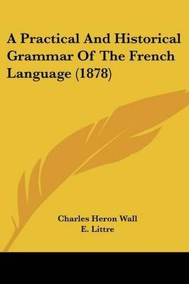 A Practical and Historical Grammar of the French Language (1878) (Paperback): Charles Heron Wall
