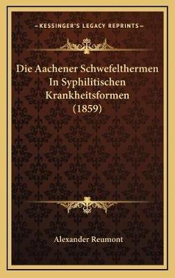 Die Aachener Schwefelthermen in Syphilitischen Krankheitsformen (1859) (German, Hardcover): Alexander Reumont