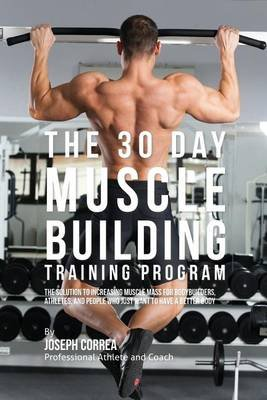 The 30 Day Muscle Building Training Program - The Solution to Increasing Muscle Mass for Bodybuilders, Athletes, and People Who...