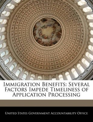 Immigration Benefits - Several Factors Impede Timeliness of Application Processing (Paperback): United States Government...