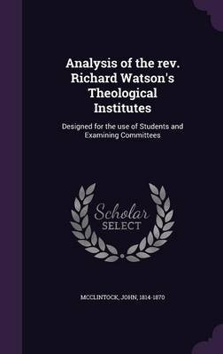 Analysis of the REV. Richard Watson's Theological Institutes - Designed for the Use of Students and Examining Committees...