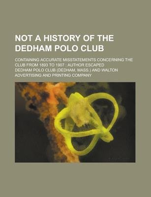 Not a History of the Dedham Polo Club; Containing Accurate Misstatements Concerning the Club from 1893 to 1907 - Author Escaped...