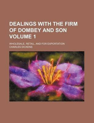 Dealings with the Firm of Dombey and Son Volume 1; Wholesale, Retail, and for Exportation (Paperback): Charles Dickens