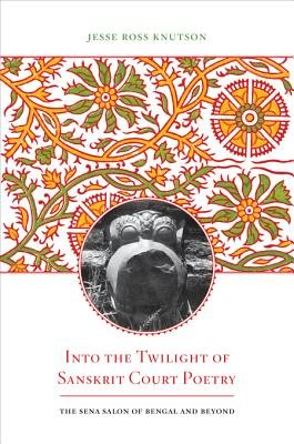 Into the Twilight of Sanskrit Court Poetry - The Sena Salon of Bengal and Beyond (Electronic book text): Jesse Ross Knutson