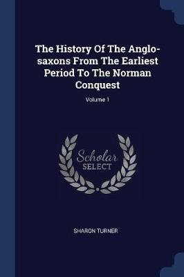The History of the Anglo-Saxons from the Earliest Period to the Norman Conquest; Volume 1 (Paperback): Sharon Turner
