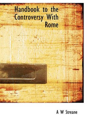 Handbook to the Controversy with Rome (Hardcover): A. W. Streane