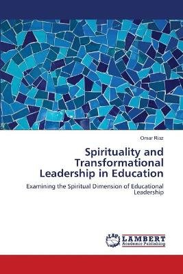 Spirituality and Transformational Leadership in Education (Paperback): Omar Riaz