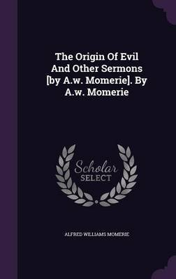 The Origin of Evil and Other Sermons [By A.W. Momerie]. by A.W. Momerie (Hardcover): Alfred Williams Momerie