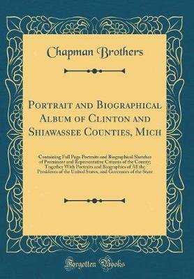 Portrait and Biographical Album of Clinton and Shiawassee Counties, Mich - Containing Full Page Portraits and Biographical...