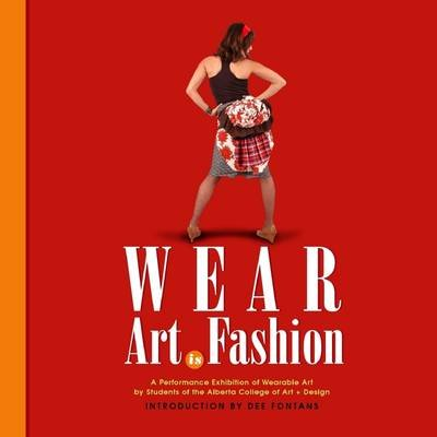 Wear Art Is Fashion: A Perfomance Exhibition of Wearable Art by Students of the Alberta College of Art + Design (Electronic...