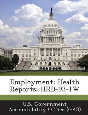 Employment - Health Reports: Hrd-93-1w (Paperback): U S Government Accountability Office (G, U.S. Government Accountability...