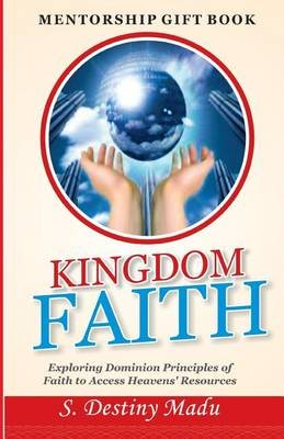 Kingdom Faith - Exploring God's Principles of Faith to Access Heavens' Resources (Paperback): Dr Destiny S Madu