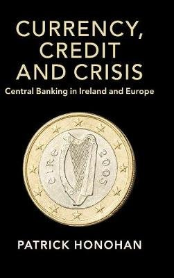 Studies in Macroeconomic History - Currency, Credit and Crisis: Central Banking in Ireland and Europe (Hardcover): Patrick...