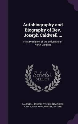 Autobiography and Biography of REV. Joseph Caldwell ... - First President of the University of North Carolina (Hardcover):...