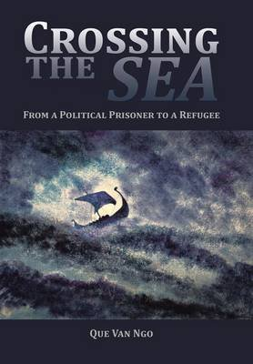 Crossing the Sea - From a Political Prisoner to a Refugee (Hardcover): Que Van Ngo